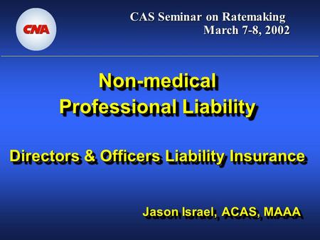 Non-medical Professional Liability Directors & Officers Liability Insurance Jason Israel, ACAS, MAAA CAS Seminar on Ratemaking March 7-8, 2002.