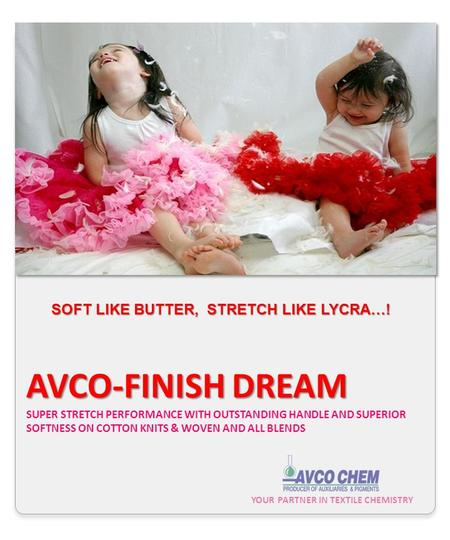 YOUR PARTNER IN TEXTILE CHEMISTRY AVCO-FINISH DREAM AVCO-FINISH DREAM SUPER STRETCH PERFORMANCE WITH OUTSTANDING HANDLE AND SUPERIOR SOFTNESS ON COTTON.