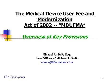 "FDA Counsel.com 1 The Medical Device User Fee and Modernization Act of 2002 -- ""MDUFMA"" Overview of Key Provisions Michael A. Swit, Esq. Law Offices of."