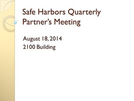 Safe Harbors Quarterly Partner's Meeting August 18, 2014 2100 Building.