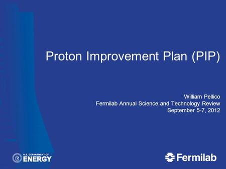 Proton Improvement Plan (PIP) William Pellico Fermilab Annual Science and Technology Review September 5-7, 2012.