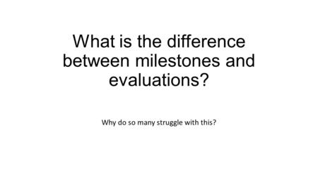 What is the difference between milestones and evaluations? Why do so many struggle with this?