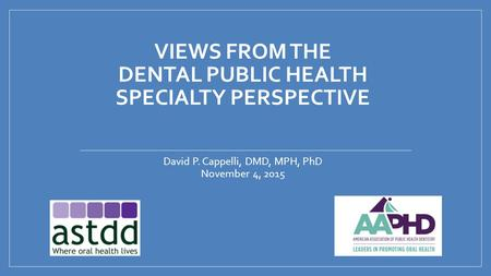 VIEWS FROM THE DENTAL PUBLIC HEALTH SPECIALTY PERSPECTIVE David P. Cappelli, DMD, MPH, PhD November 4, 2015.