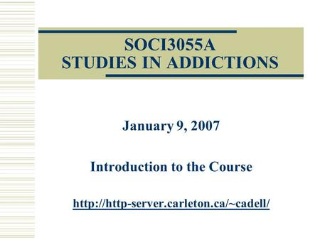 SOCI3055A STUDIES IN ADDICTIONS January 9, 2007 Introduction to the Course