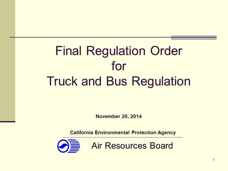 1 Final Regulation Order for Truck and Bus Regulation California Environmental Protection Agency Air Resources Board November 20, 2014.
