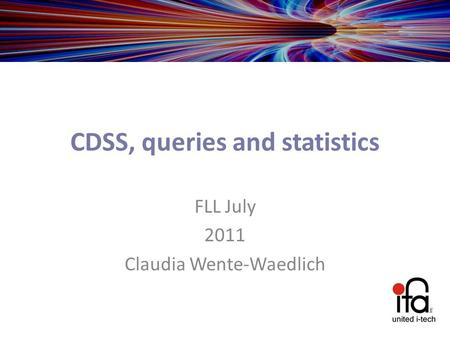 CDSS, queries and statistics FLL July 2011 Claudia Wente-Waedlich.