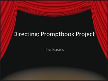 Directing: Promptbook Project The Basics. Step 1 Choose your play (scene) and interpret it – What is this play about? – What is the mood? – What do I.