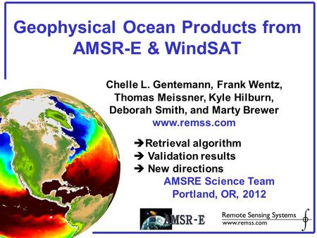 Geophysical Ocean Products from AMSR-E & WindSAT Chelle L. Gentemann, Frank Wentz, Thomas Meissner, Kyle Hilburn, Deborah Smith, and Marty Brewer www.remss.com.