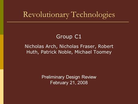 Revolutionary Technologies Group C1 Nicholas Arch, Nicholas Fraser, Robert Huth, Patrick Noble, Michael Toomey Preliminary Design Review February 21, 2008.