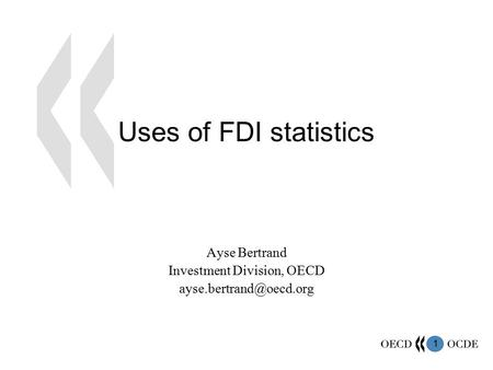 1 Uses of FDI statistics Ayse Bertrand Investment Division, OECD