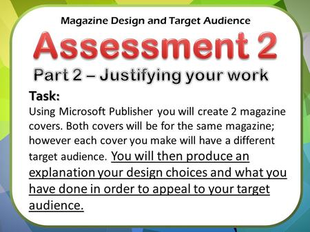 Magazine Design and Target Audience Task: Using Microsoft Publisher you will create 2 magazine covers. Both covers will be for the same magazine; however.