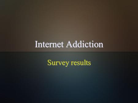 Internet Addiction Survey results. About  I did a questionnaire about internet addiction and here are the results.  Survey is focused on how young people.