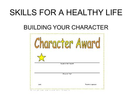 SKILLS FOR A HEALTHY LIFE BUILDING YOUR CHARACTER.