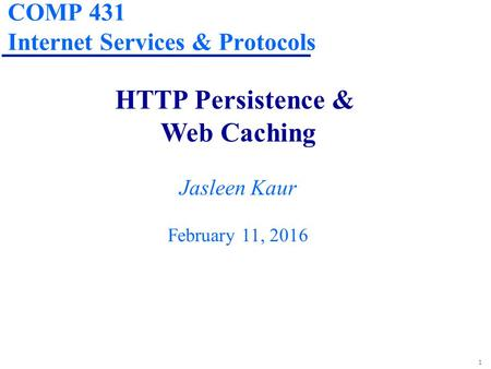 1 COMP 431 Internet Services & Protocols HTTP Persistence & Web Caching Jasleen Kaur February 11, 2016.