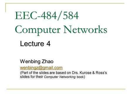 EEC-484/584 Computer Networks Lecture 4 Wenbing Zhao (Part of the slides are based on Drs. Kurose & Ross ' s slides for their Computer.