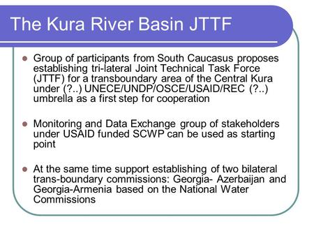 The Kura River Basin JTTF Group of participants from South Caucasus proposes establishing tri-lateral Joint Technical Task Force (JTTF) for a transboundary.