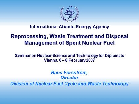International Atomic Energy Agency Reprocessing, Waste Treatment and Disposal Management of Spent Nuclear Fuel Seminar on Nuclear Science and Technology.