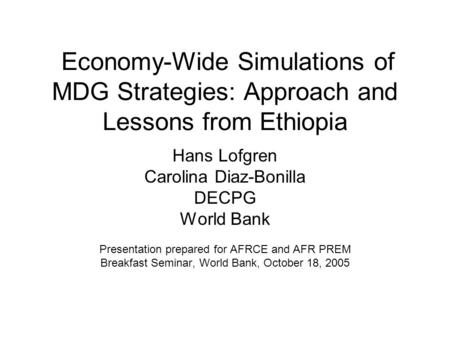 Economy-Wide Simulations of MDG Strategies: Approach and Lessons from Ethiopia Hans Lofgren Carolina Diaz-Bonilla DECPG World Bank Presentation prepared.