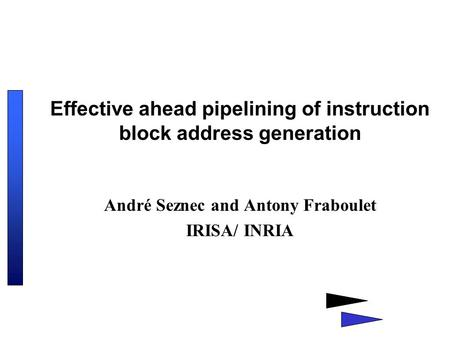 Effective ahead pipelining of instruction block address generation André Seznec and Antony Fraboulet IRISA/ INRIA.