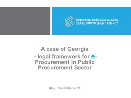 A case of Georgia - legal framework for e - Procurement in Public Procurement Sector Kiev, December 2011.