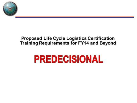 Proposed Life Cycle Logistics Certification Training Requirements for FY14 and Beyond.