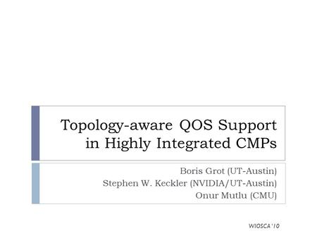 Topology-aware QOS Support in Highly Integrated CMPs Boris Grot (UT-Austin) Stephen W. Keckler (NVIDIA/UT-Austin) Onur Mutlu (CMU) WIOSCA '10.