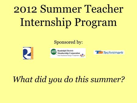 2012 Summer Teacher Internship Program Sponsored by: What did you do this summer?