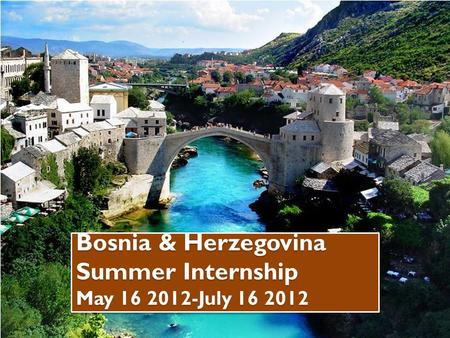 Bosnia & Herzegovina Summer Internship May 16 2012-July 16 2012.