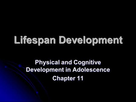 Lifespan Development Physical and Cognitive Development in Adolescence Chapter 11.