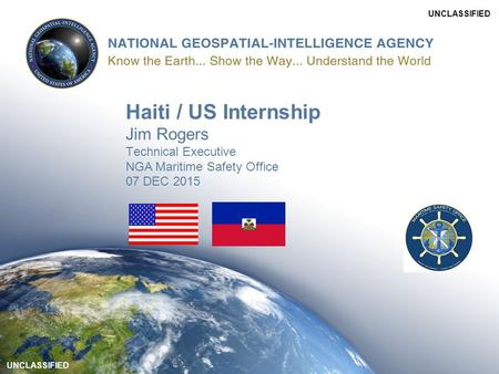 UNCLASSIFIED Haiti / US Internship Jim Rogers Technical Executive NGA Maritime Safety Office 07 DEC 2015.