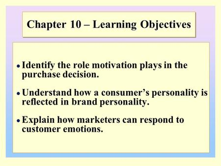 Chapter 10 – Learning Objectives Identify the role motivation plays in the purchase decision. Understand how a consumer's personality is reflected in brand.