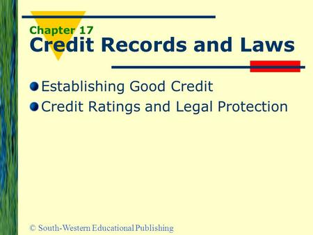© South-Western Educational Publishing Chapter 17 Credit Records and Laws Establishing Good Credit Credit Ratings and Legal Protection.
