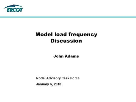 Model load frequency Discussion John Adams January 5, 2010 Nodal Advisory Task Force.