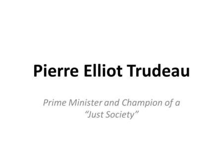 "Pierre Elliot Trudeau Prime Minister and Champion of a ""Just Society"""