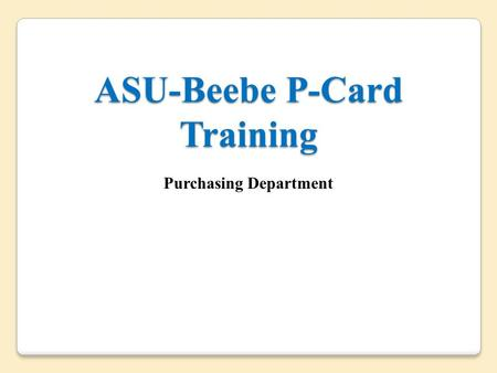 ASU-Beebe P-Card Training Purchasing Department. Purpose of Training  The purpose of the P-Card Training Program is to educate P-Card participants of.