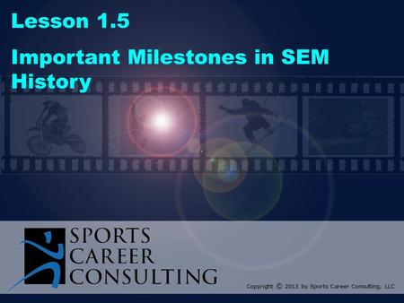 Lesson 1.5 Important Milestones in SEM History Copyright © 2013 by Sports Career Consulting, LLC.