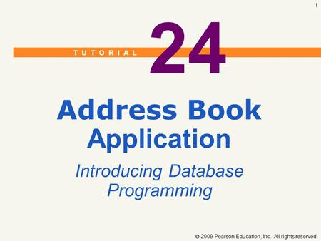 T U T O R I A L  2009 Pearson Education, Inc. All rights reserved. 1 24 Address Book Application Introducing Database Programming.