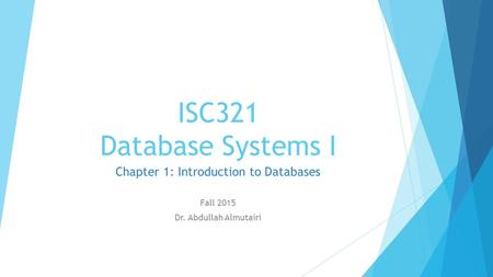 ISC321 Database Systems I Chapter 1: Introduction to Databases Fall 2015 Dr. Abdullah Almutairi.