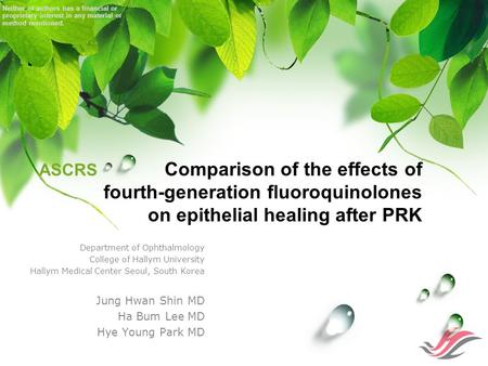 ASCRS Comparison of the effects of fourth-generation fluoroquinolones on epithelial healing after PRK Department of Ophthalmology College of Hallym University.