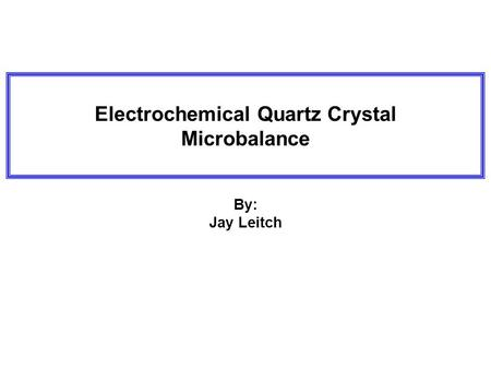 Electrochemical Quartz Crystal Microbalance By: Jay Leitch.