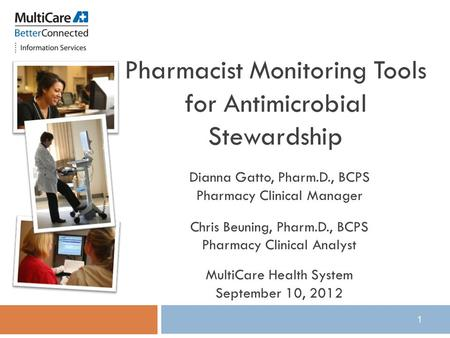 1 Pharmacist Monitoring Tools for Antimicrobial Stewardship Dianna Gatto, Pharm.D., BCPS Pharmacy Clinical Manager Chris Beuning, Pharm.D., BCPS Pharmacy.
