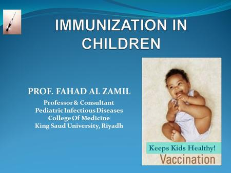 PROF. FAHAD AL ZAMIL Professor & Consultant Pediatric Infectious Diseases College Of Medicine King Saud University, Riyadh Keeps <strong>Kids</strong> Healthy!