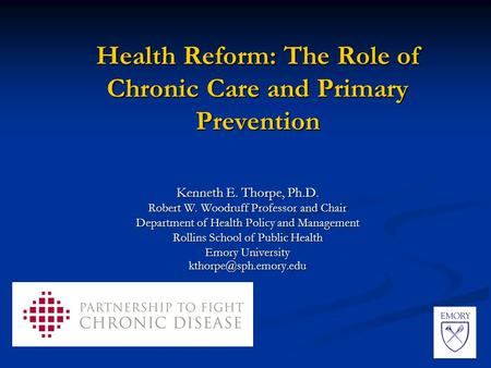 Health Reform: The Role of Chronic Care and Primary Prevention Kenneth E. Thorpe, Ph.D. Robert W. Woodruff Professor and Chair Department of Health Policy.