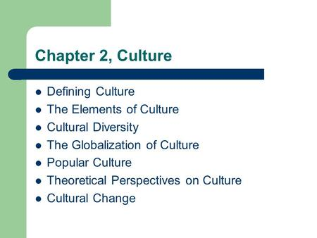 Chapter 2, Culture Defining Culture The Elements of Culture Cultural Diversity The Globalization of Culture Popular Culture Theoretical Perspectives on.
