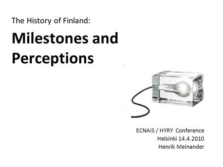 The History of Finland: Milestones and Perceptions ECNAIS / HYRY Conference Helsinki 14.4.2010 Henrik Meinander.