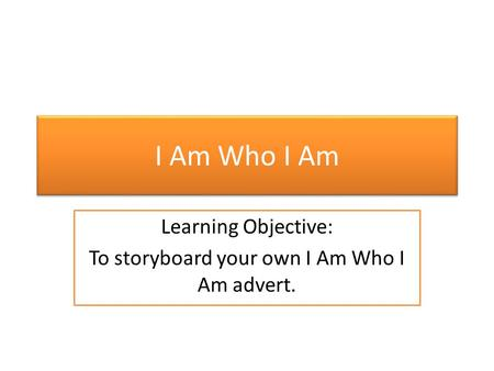 I Am Who I Am Learning Objective: To storyboard your own I Am Who I Am advert.