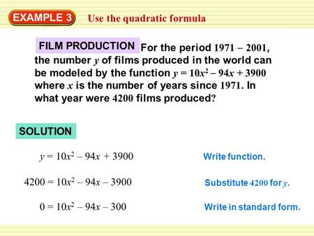 EXAMPLE 3 Use the quadratic formula y = 10x 2 – 94x + 3900 4200 = 10x 2 – 94x – 3900 0 = 10x 2 – 94x – 300 Write function. Substitute 4200 for y. Write.