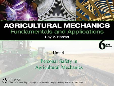 Copyright © 2010 Delmar, Cengage Learning. ALL RIGHTS RESERVED. Unit 4 Personal Safety in Agricultural Mechanics.
