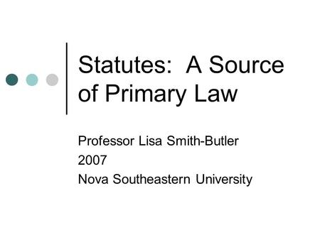 Statutes: A Source of Primary Law Professor Lisa Smith-Butler 2007 Nova Southeastern University.