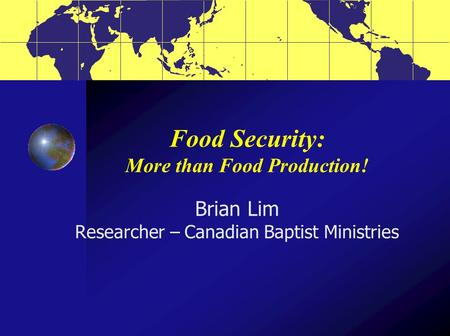 Food Security: More than Food Production! Brian Lim Researcher – Canadian Baptist Ministries.